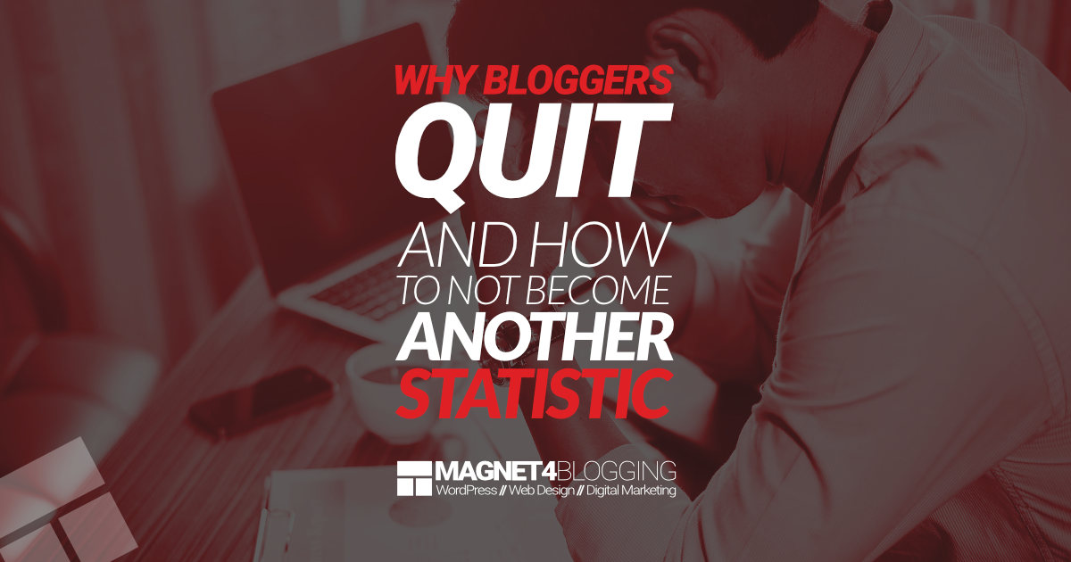 Don't Be A Quitter: Why Bloggers Quit And How To Not Become Another Statistic