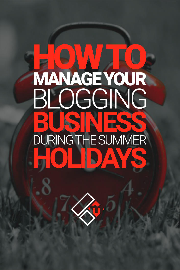 How To Manage Your Blogging Business During The Summer Holidays