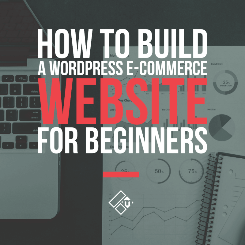 The Beginners Guide To Building A WordPress E-commerce Website